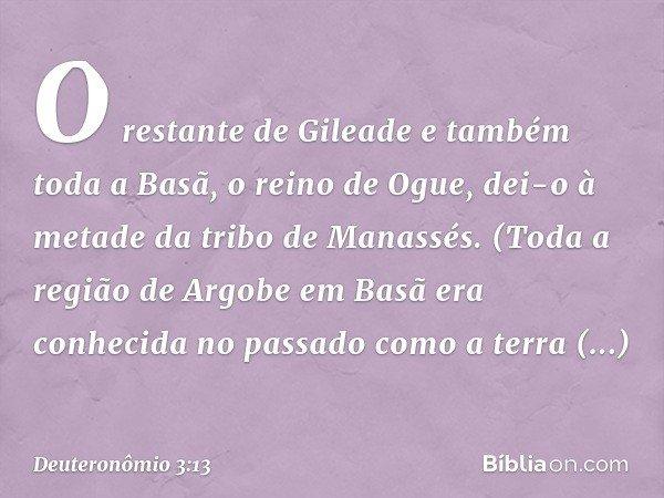 O restante de Gileade e também toda a Basã, o reino de Ogue, dei-o à metade da tribo de Manassés. (Toda a região de Argobe em Basã era conhecida no passado como