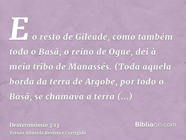 E o resto de Gileade, como também todo o Basã, o reino de Ogue, dei à meia tribo de Manassés. (Toda aquela borda da terra de Argobe, por todo o Basã, se chamava