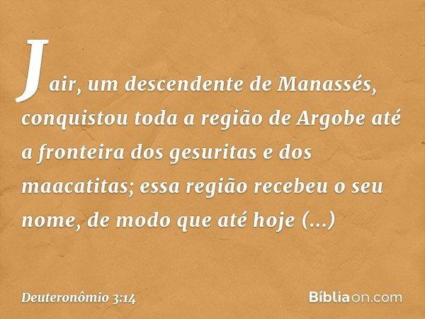 Jair, um descendente de Manassés, conquistou toda a região de Argobe até a fronteira dos gesuritas e dos maacatitas; essa região recebeu o seu nome, de modo que
