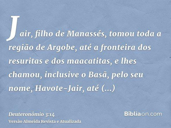 Jair, filho de Manassés, tomou toda a região de Argobe, até a fronteira dos resuritas e dos maacatitas, e lhes chamou, inclusive o Basã, pelo seu nome, Havote-J