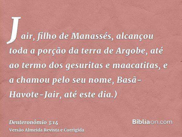 Jair, filho de Manassés, alcançou toda a porção da terra de Argobe, até ao termo dos gesuritas e maacatitas, e a chamou pelo seu nome, Basã-Havote-Jair, até est