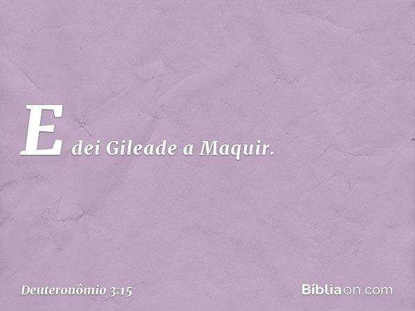 E dei Gileade a Maquir. -- Deuteronômio 3:15