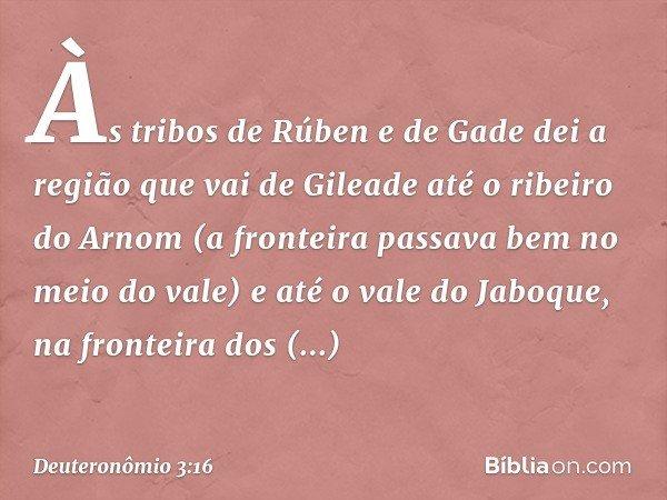 Às tribos de Rúben e de Gade dei a região que vai de Gileade até o ribeiro do Arnom (a fronteira passava bem no meio do vale) e até o vale do Jaboque, na fronte