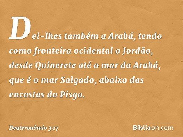 Dei-lhes também a Arabá, tendo como fronteira ocidental o Jordão, desde Quinerete até o mar da Arabá, que é o mar Salgado, abaixo das encostas do Pisga. -- Deut