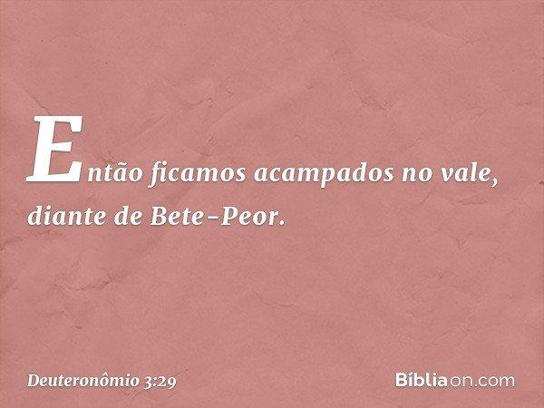 """""""Então ficamos acampados no vale, diante de Bete-Peor. -- Deuteronômio 3:29"""
