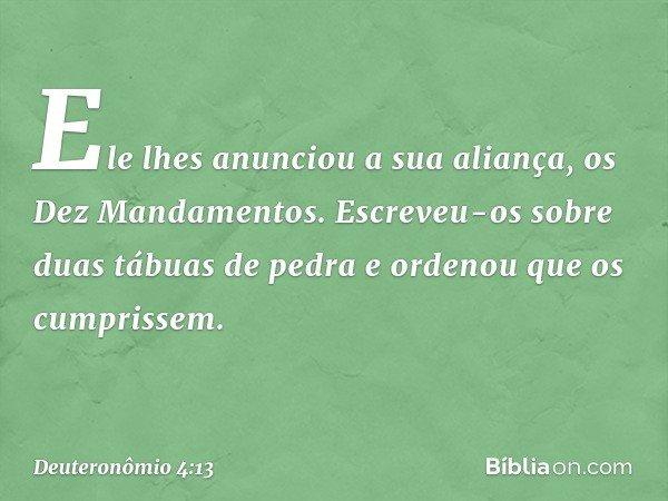 Ele lhes anunciou a sua aliança, os Dez Mandamentos. Escreveu-os sobre duas tábuas de pedra e ordenou que os cumprissem. -- Deuteronômio 4:13