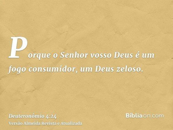 Porque o Senhor vosso Deus é um fogo consumidor, um Deus zeloso.