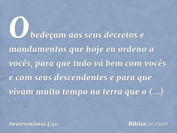 Obedeçam aos seus decretos e mandamentos que hoje eu ordeno a vocês, para que tudo vá bem com vocês e com seus descendentes e para que vivam muito tempo na terr