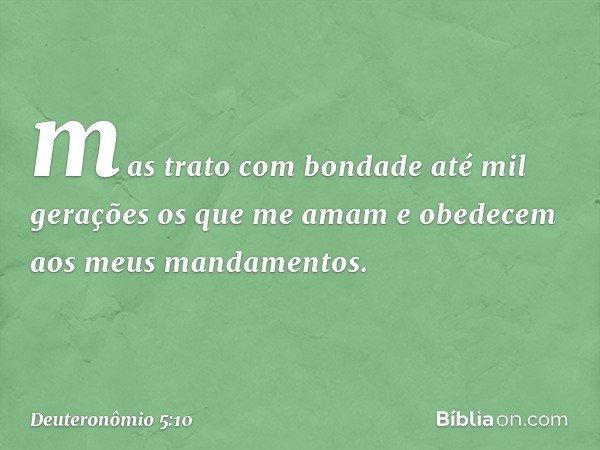 mas trato com bondade até mil gerações os que me amam e obedecem aos meus mandamentos. -- Deuteronômio 5:10