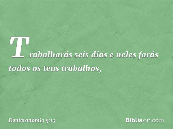 Trabalharás seis dias e neles farás todos os teus trabalhos, -- Deuteronômio 5:13