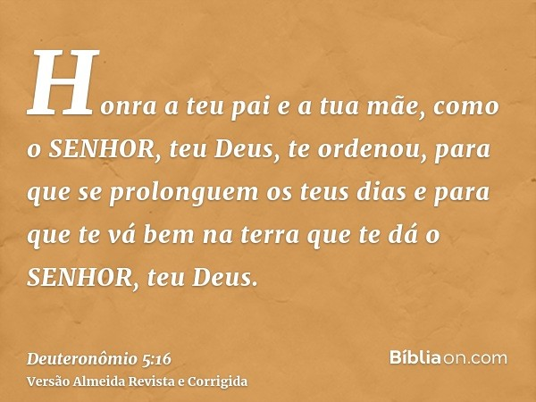 Honra a teu pai e a tua mãe, como o SENHOR, teu Deus, te ordenou, para que se prolonguem os teus dias e para que te vá bem na terra que te dá o SENHOR, teu Deus