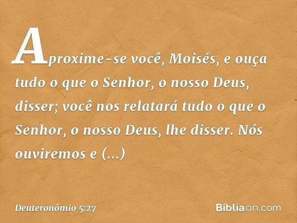 Aproxime-se você, Moisés, e ouça tudo o que o Senhor, o nosso Deus, disser; você nos relatará tudo o que o Senhor, o nosso Deus, lhe disser. Nós ouviremos e obe