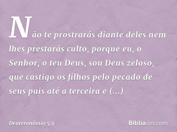 Não te prostrarás diante deles nem lhes prestarás culto, porque eu, o Senhor, o teu Deus, sou Deus zeloso, que castigo os filhos pelo pecado de seus pais até a