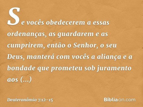 """""""Se vocês obedecerem a essas ordenanças, as guardarem e as cumprirem, então o Senhor, o seu Deus, manterá com vocês a aliança e a bondade que prometeu sob juram"""