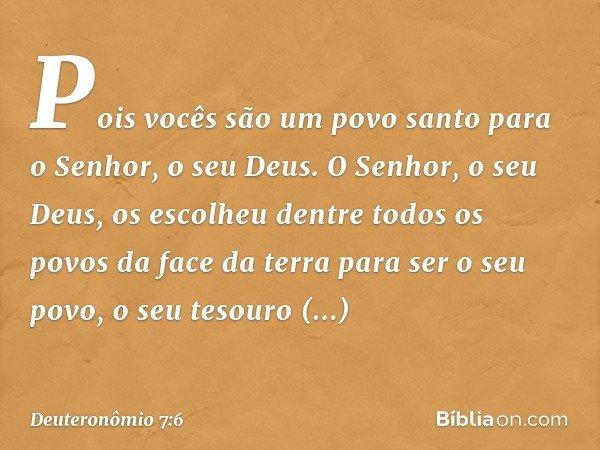 Pois vocês são um povo santo para o Senhor, o seu Deus. O Senhor, o seu Deus, os escolheu dentre todos os povos da face da terra para ser o seu povo, o seu teso
