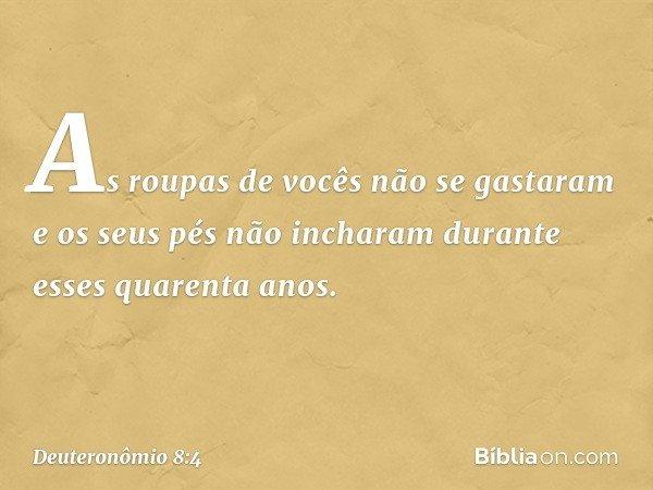 As roupas de vocês não se gastaram e os seus pés não incharam durante esses quarenta anos. -- Deuteronômio 8:4