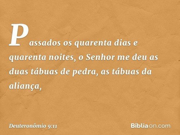 """""""Passados os quarenta dias e quarenta noites, o Senhor me deu as duas tábuas de pedra, as tábuas da aliança, -- Deuteronômio 9:11"""