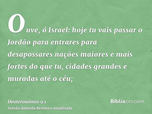 Ouve, ó Israel: hoje tu vais passar o Jordão para entrares para desapossares nações maiores e mais fortes do que tu, cidades grandes e muradas até o céu;