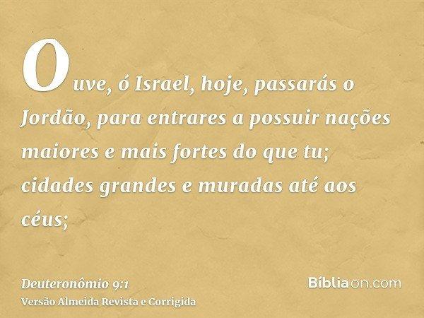 Ouve, ó Israel, hoje, passarás o Jordão, para entrares a possuir nações maiores e mais fortes do que tu; cidades grandes e muradas até aos céus;
