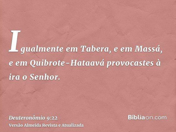 Igualmente em Tabera, e em Massá, e em Quibrote-Hataavá provocastes à ira o Senhor.
