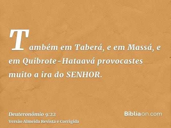 Também em Taberá, e em Massá, e em Quibrote-Hataavá provocastes muito a ira do SENHOR.