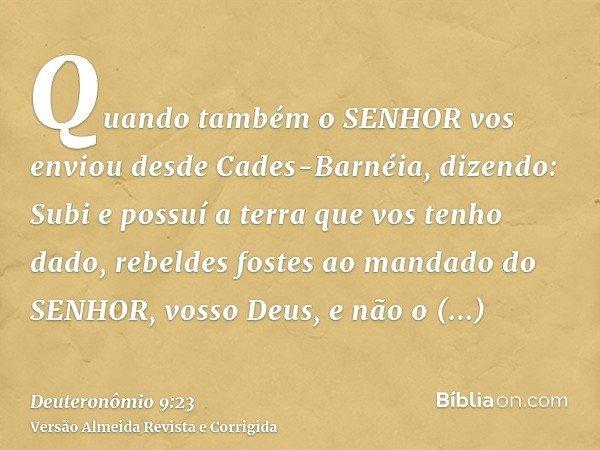 Quando também o SENHOR vos enviou desde Cades-Barnéia, dizendo: Subi e possuí a terra que vos tenho dado, rebeldes fostes ao mandado do SENHOR, vosso Deus, e nã