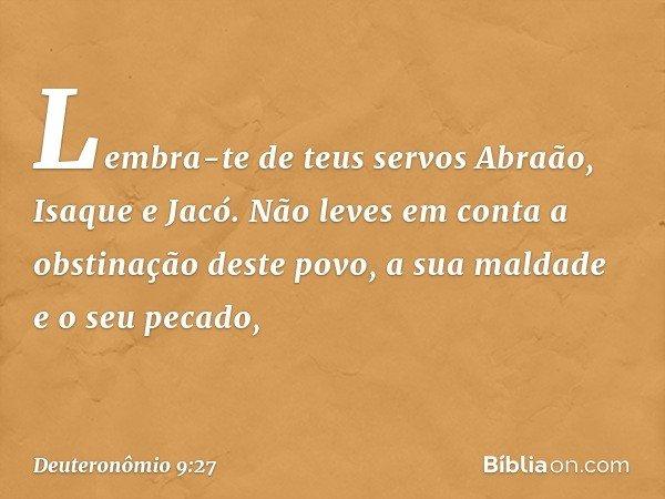 Lembra-te de teus servos Abraão, Isaque e Jacó. Não leves em conta a obstinação deste povo, a sua maldade e o seu pecado, -- Deuteronômio 9:27