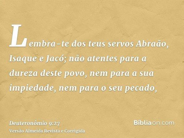 Lembra-te dos teus servos Abraão, Isaque e Jacó; não atentes para a dureza deste povo, nem para a sua impiedade, nem para o seu pecado,