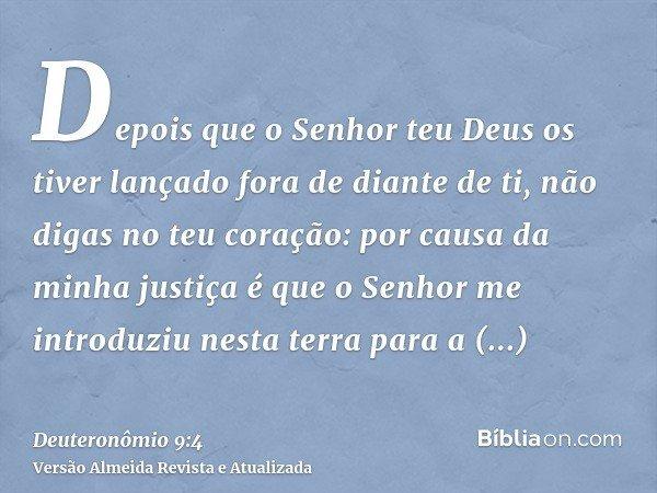 Depois que o Senhor teu Deus os tiver lançado fora de diante de ti, não digas no teu coração: por causa da minha justiça é que o Senhor me introduziu nesta terr