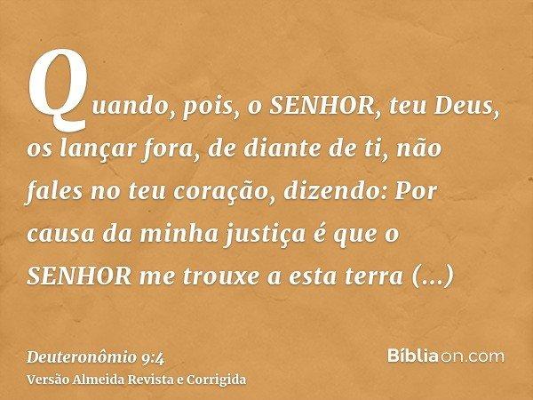 Quando, pois, o SENHOR, teu Deus, os lançar fora, de diante de ti, não fales no teu coração, dizendo: Por causa da minha justiça é que o SENHOR me trouxe a esta