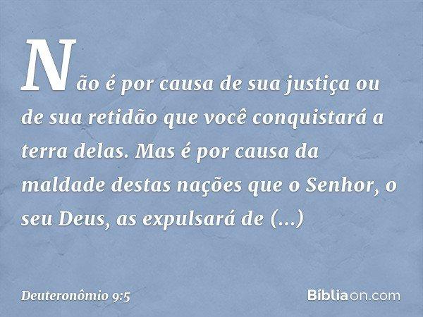 Não é por causa de sua justiça ou de sua retidão que você conquistará a terra delas. Mas é por causa da maldade destas nações que o Senhor, o seu Deus, as expul