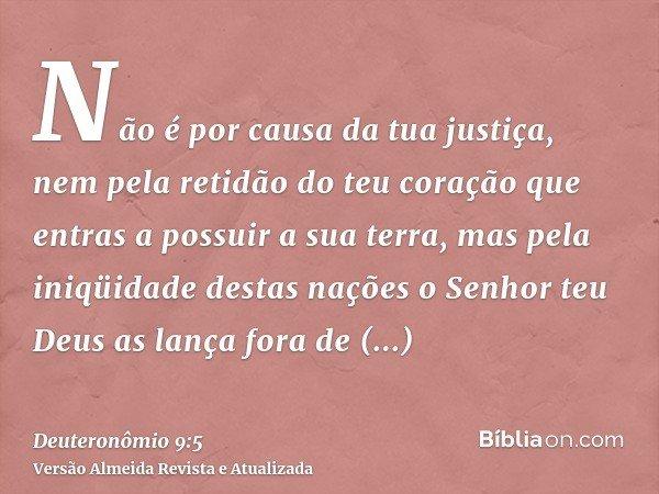 Não é por causa da tua justiça, nem pela retidão do teu coração que entras a possuir a sua terra, mas pela iniqüidade destas nações o Senhor teu Deus as lança f