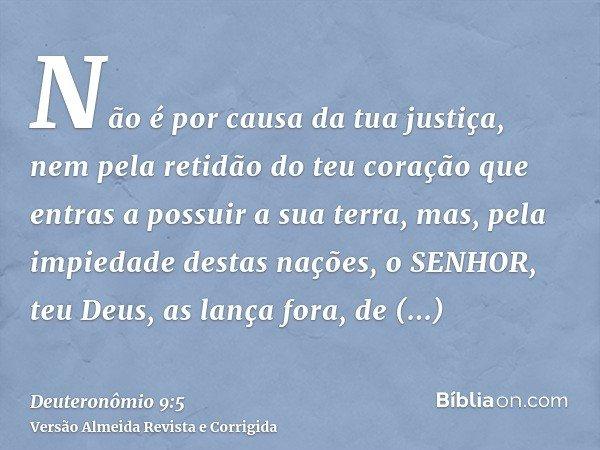 Não é por causa da tua justiça, nem pela retidão do teu coração que entras a possuir a sua terra, mas, pela impiedade destas nações, o SENHOR, teu Deus, as lanç