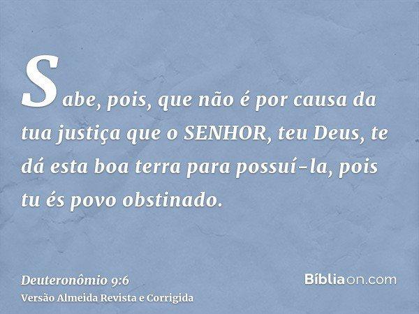 Sabe, pois, que não é por causa da tua justiça que o SENHOR, teu Deus, te dá esta boa terra para possuí-la, pois tu és povo obstinado.