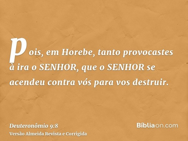 pois, em Horebe, tanto provocastes à ira o SENHOR, que o SENHOR se acendeu contra vós para vos destruir.