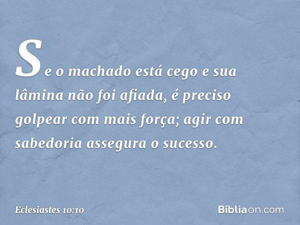 Se o machado está cego e sua lâmina não foi afiada, é preciso golpear com mais força; agir com sabedoria assegura o sucesso. -- Eclesiastes 10:10