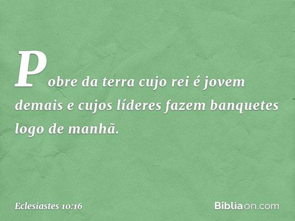 Pobre da terra cujo rei é jovem demais e cujos líderes fazem banquetes logo de manhã. -- Eclesiastes 10:16