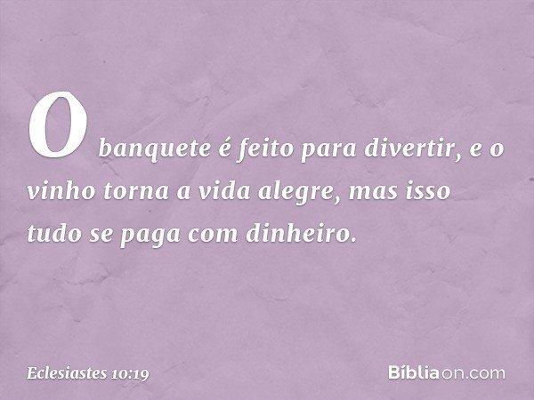 O banquete é feito para divertir, e o vinho torna a vida alegre, mas isso tudo se paga com dinheiro. -- Eclesiastes 10:19