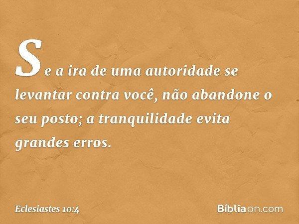 Se a ira de uma autoridade se levantar contra você, não abandone o seu posto; a tranquilidade evita grandes erros. -- Eclesiastes 10:4