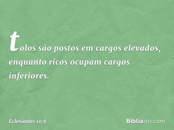 tolos são postos em cargos elevados, enquanto ricos ocupam cargos inferiores. -- Eclesiastes 10:6