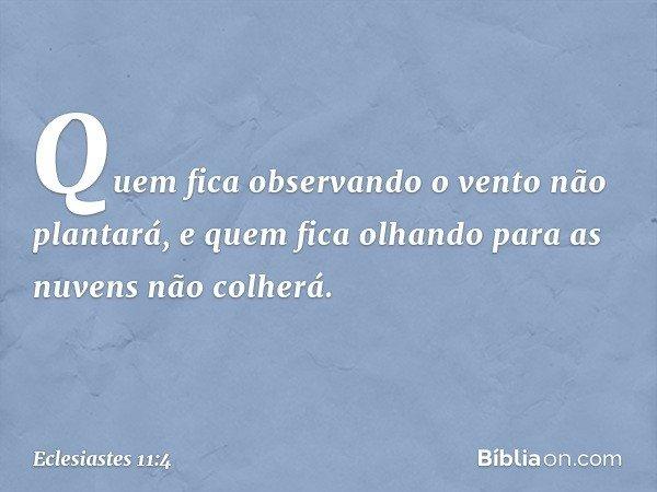 Quem fica observando o vento não plantará, e quem fica olhando para as nuvens não colherá. -- Eclesiastes 11:4