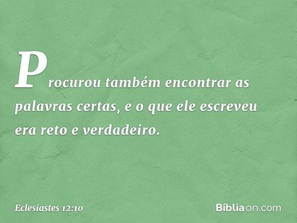 Procurou também encontrar as palavras certas, e o que ele escreveu era reto e verdadeiro. -- Eclesiastes 12:10