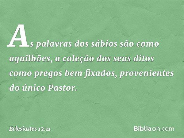 As palavras dos sábios são como aguilhões, a coleção dos seus ditos como pregos bem fixados, provenientes do único Pastor. -- Eclesiastes 12:11