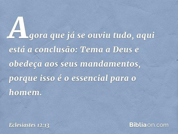 Agora que já se ouviu tudo, aqui está a conclusão: Tema a Deus e obedeça aos seus mandamentos, porque isso é o essencial para o homem. -- Eclesiastes 12:13