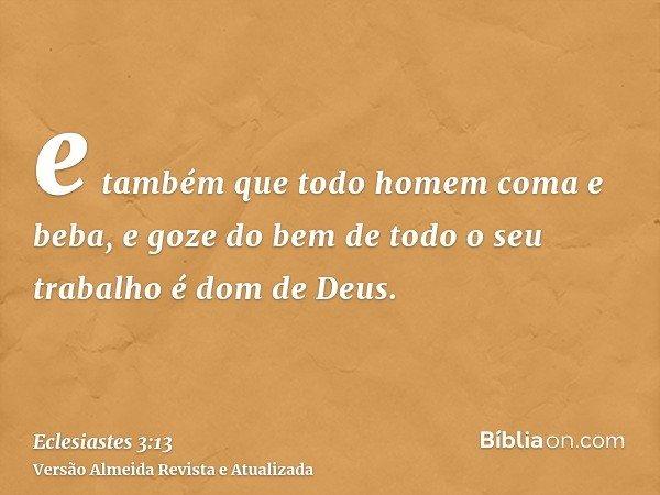 e também que todo homem coma e beba, e goze do bem de todo o seu trabalho é dom de Deus.