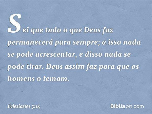Sei que tudo o que Deus faz permanecerá para sempre; a isso nada se pode acrescentar, e disso nada se pode tirar. Deus assim faz para que os homens o temam. --