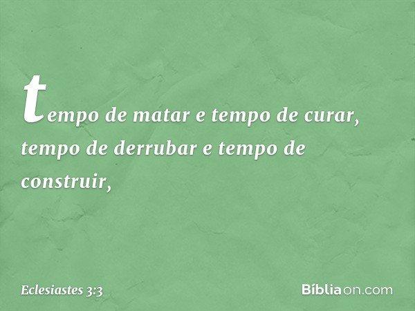 tempo de matar e tempo de curar, tempo de derrubar e tempo de construir, -- Eclesiastes 3:3