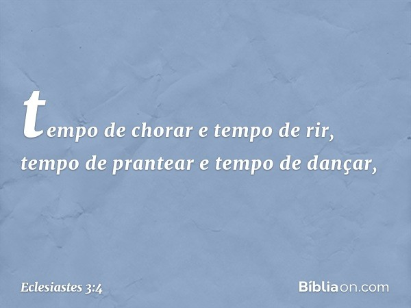 tempo de chorar e tempo de rir, tempo de prantear e tempo de dançar, -- Eclesiastes 3:4