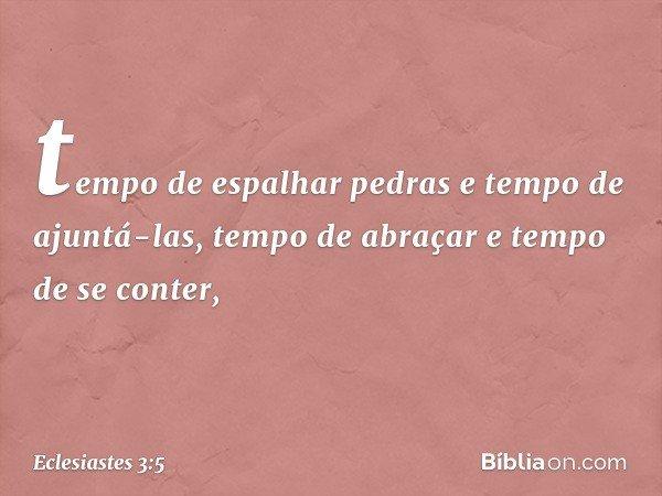 tempo de espalhar pedras e tempo de ajuntá-las, tempo de abraçar e tempo de se conter, -- Eclesiastes 3:5