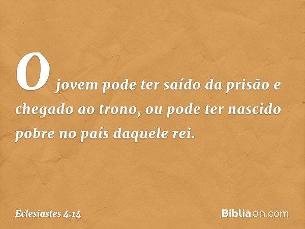 O jovem pode ter saído da prisão e chegado ao trono, ou pode ter nascido pobre no país daquele rei. -- Eclesiastes 4:14